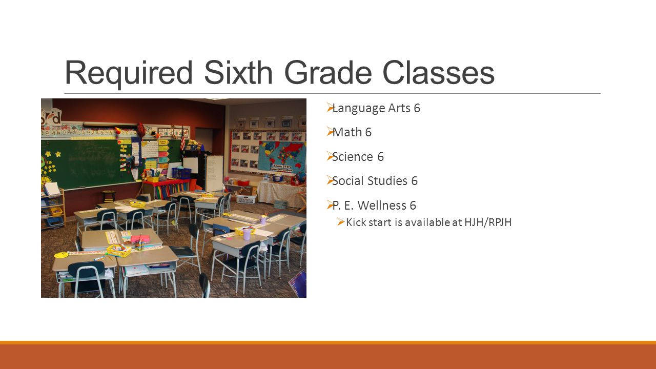 Required Sixth Grade Classes  Language Arts 6  Math 6  Science 6  Social Studies 6  P. E. Wellness 6  Kick start is available at HJH/RPJH