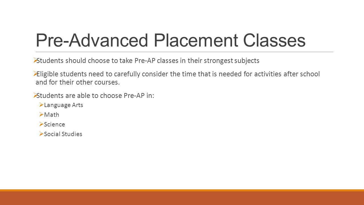 Pre-Advanced Placement Classes  Students should choose to take Pre-AP classes in their strongest subjects  Eligible students need to carefully consi
