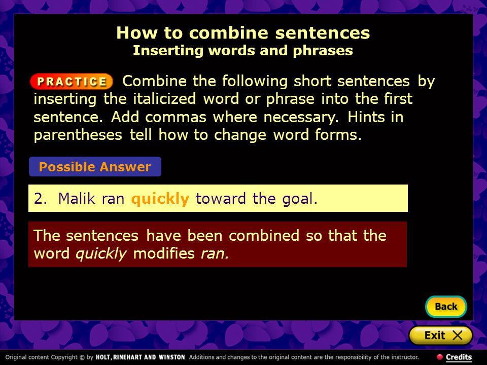How to combine sentences Inserting words and phrases 2.Malik ran quickly toward the goal.
