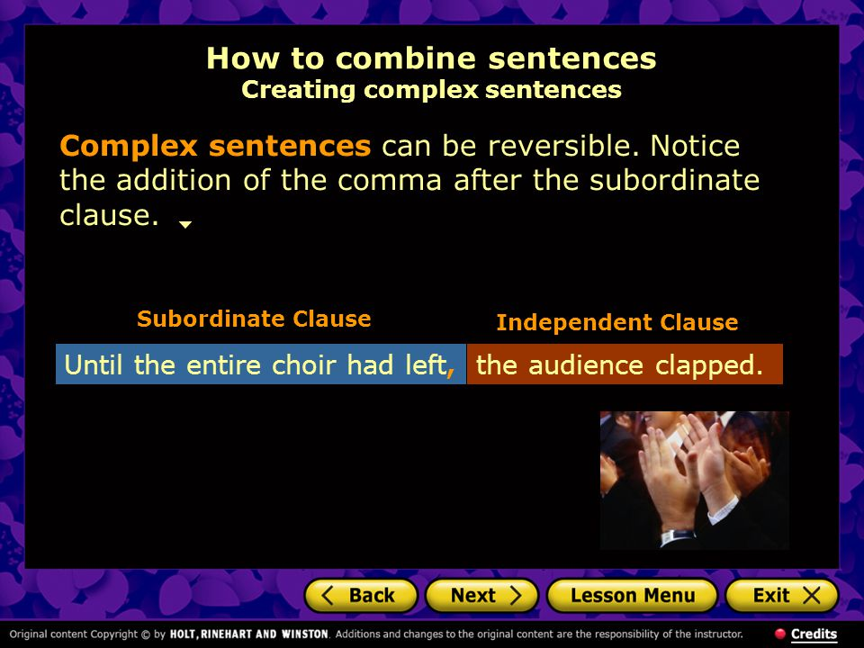 How to combine sentences Creating complex sentences Complex sentences can be reversible. Notice the addition of the comma after the subordinate clause
