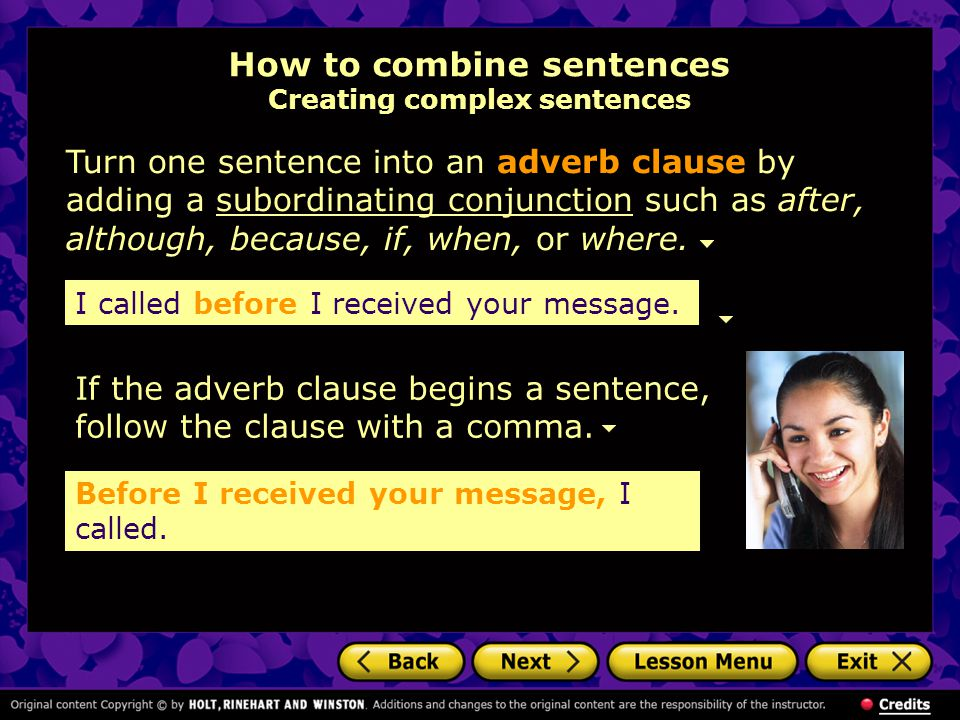 How to combine sentences Creating complex sentences Turn one sentence into an adverb clause by adding a subordinating conjunction such as after, although, because, if, when, or where.subordinating conjunction If the adverb clause begins a sentence, follow the clause with a comma.