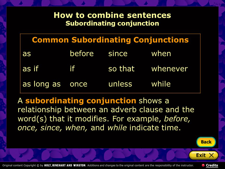How to combine sentences Subordinating conjunction A subordinating conjunction shows a relationship between an adverb clause and the word(s) that it modifies.