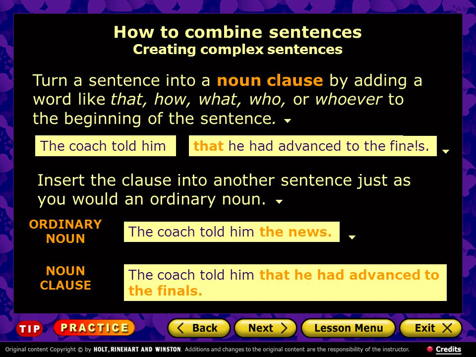 How to combine sentences Creating complex sentences Turn a sentence into a noun clause by adding a word like that, how, what, who, or whoever to the beginning of the sentence.
