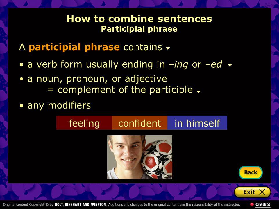 How to combine sentences Participial phrase A participial phrase contains a verb form usually ending in –ing or –ed a noun, pronoun, or adjective = co
