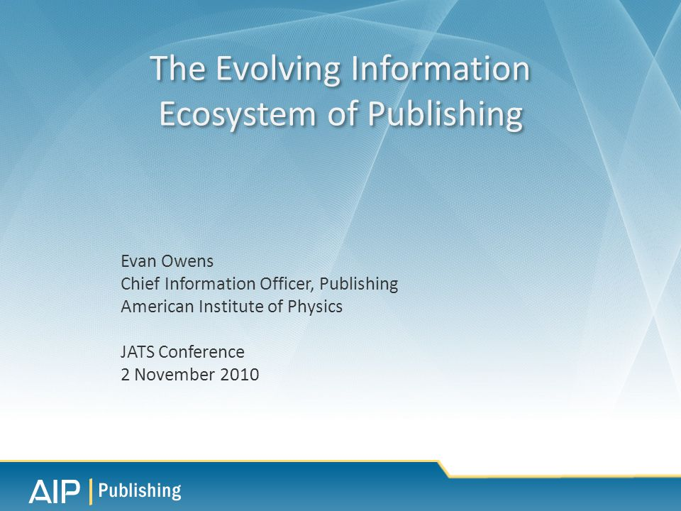 Evan Owens Chief Information Officer, Publishing American Institute of Physics JATS Conference 2 November 2010 The Evolving Information Ecosystem of Publishing