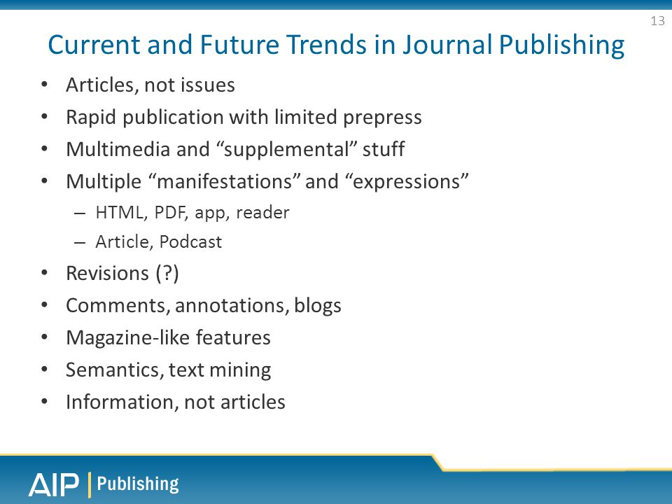 Current and Future Trends in Journal Publishing Articles, not issues Rapid publication with limited prepress Multimedia and supplemental stuff Multiple manifestations and expressions – HTML, PDF, app, reader – Article, Podcast Revisions ( ) Comments, annotations, blogs Magazine-like features Semantics, text mining Information, not articles 13