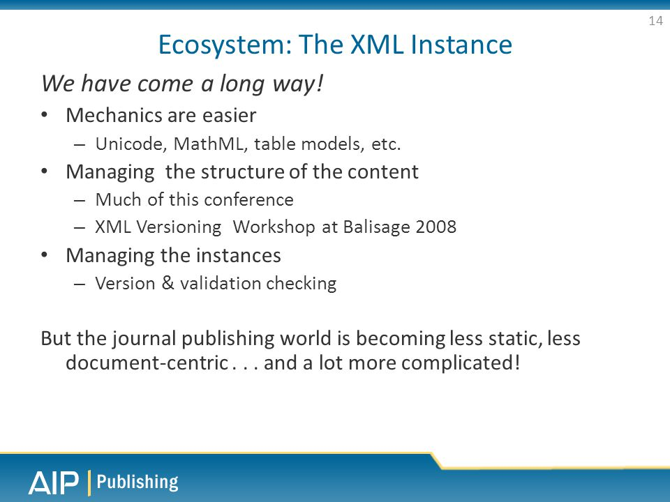 Ecosystem: The XML Instance We have come a long way! Mechanics are easier – Unicode, MathML, table models, etc. Managing the structure of the content