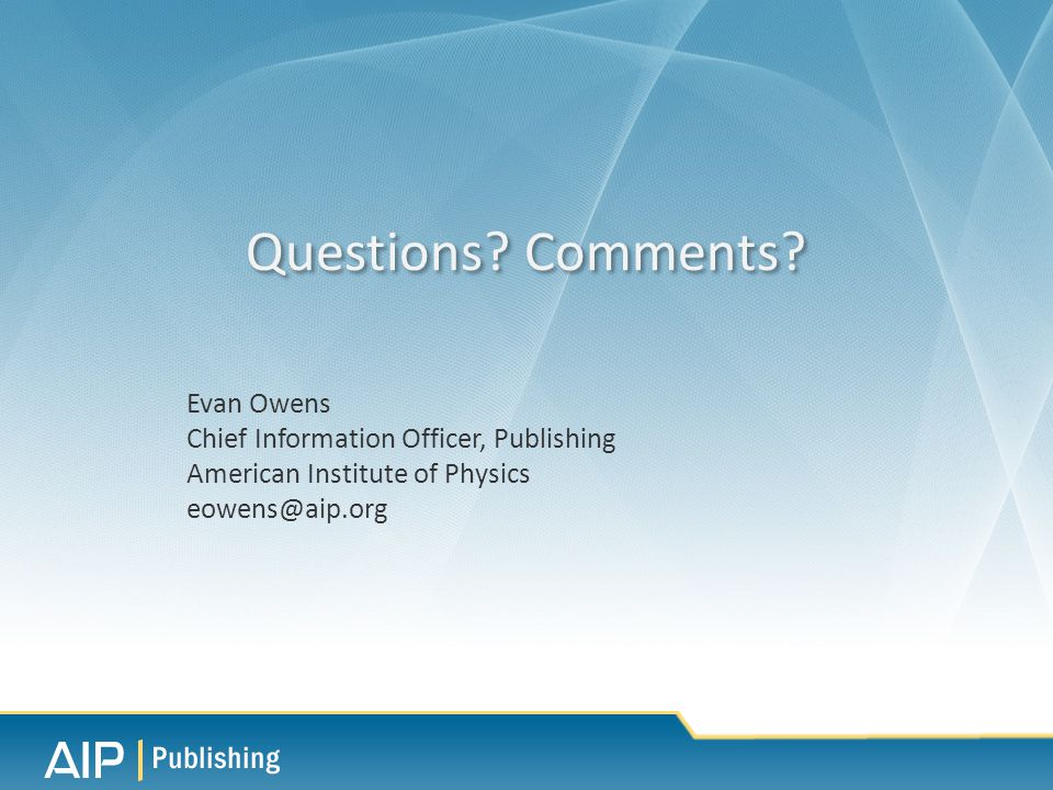 Evan Owens Chief Information Officer, Publishing American Institute of Physics eowens@aip.org Questions.