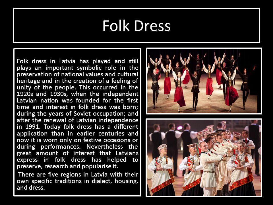 Folk Dress Folk dress in Latvia has played and still plays an important symbolic role in the preservation of national values and cultural heritage and