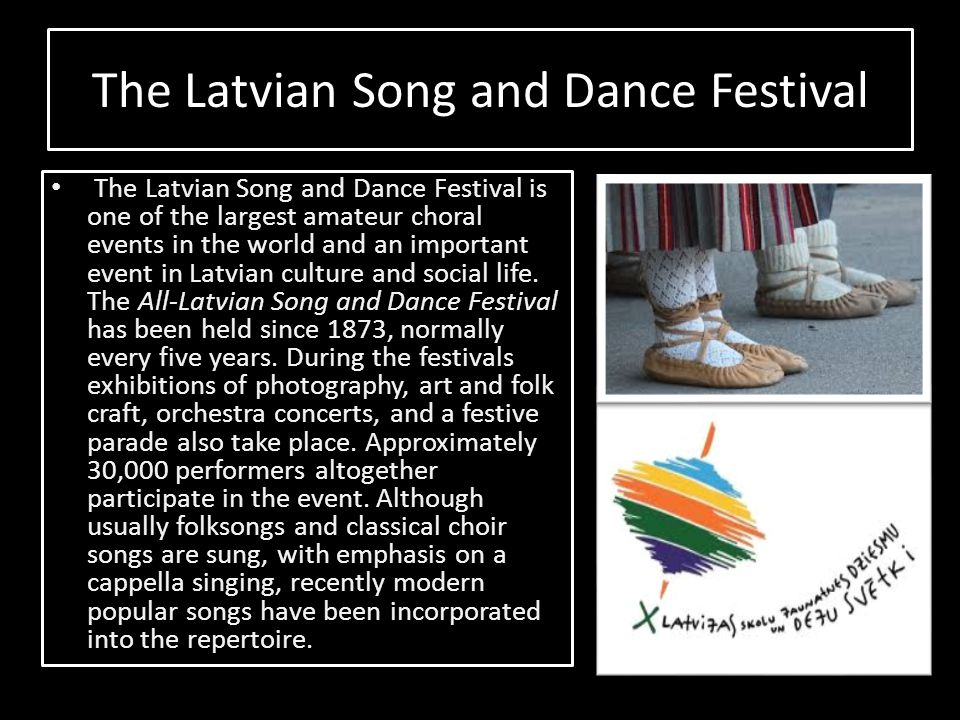 The Latvian Song and Dance Festival The Latvian Song and Dance Festival is one of the largest amateur choral events in the world and an important even