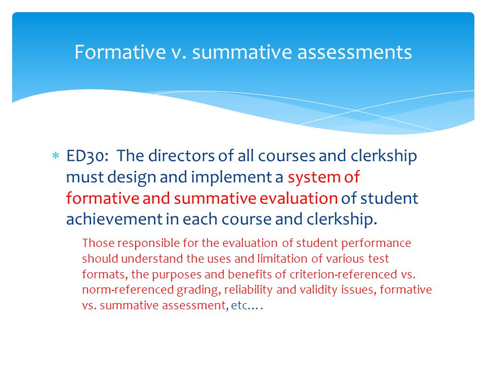  ED30: The directors of all courses and clerkship must design and implement a system of formative and summative evaluation of student achievement in each course and clerkship.