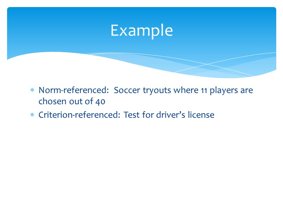  Norm-referenced: Soccer tryouts where 11 players are chosen out of 40  Criterion-referenced: Test for driver's license Example