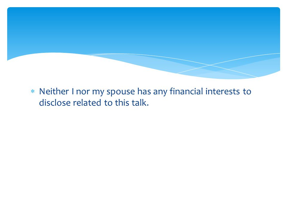  Neither I nor my spouse has any financial interests to disclose related to this talk.