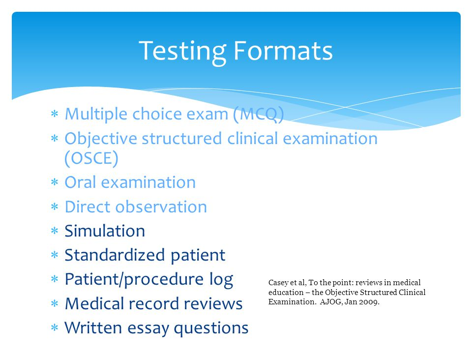  Multiple choice exam (MCQ)  Objective structured clinical examination (OSCE)  Oral examination  Direct observation  Simulation  Standardized patient  Patient/procedure log  Medical record reviews  Written essay questions Testing Formats Casey et al, To the point: reviews in medical education – the Objective Structured Clinical Examination.