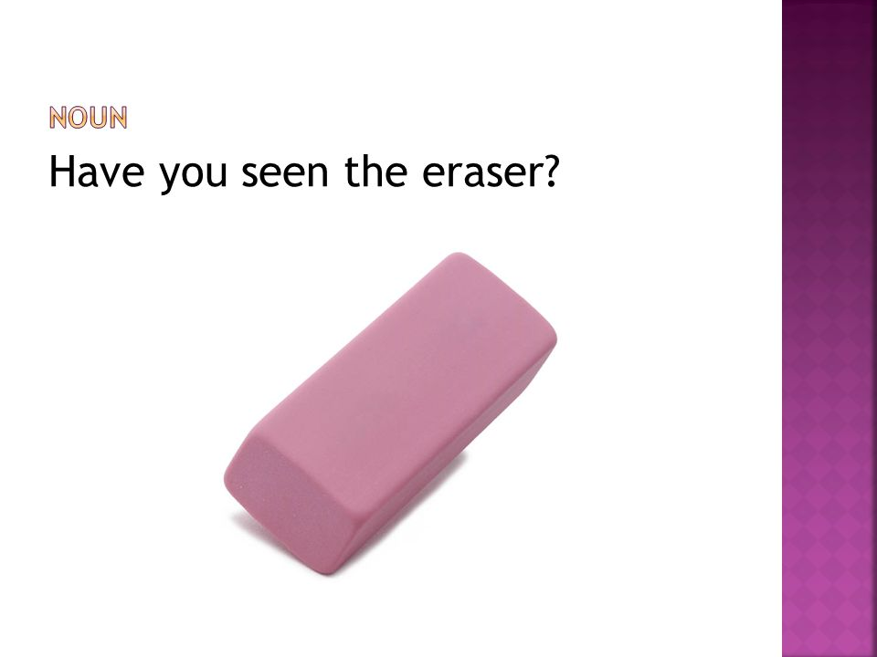 Have you seen the eraser?