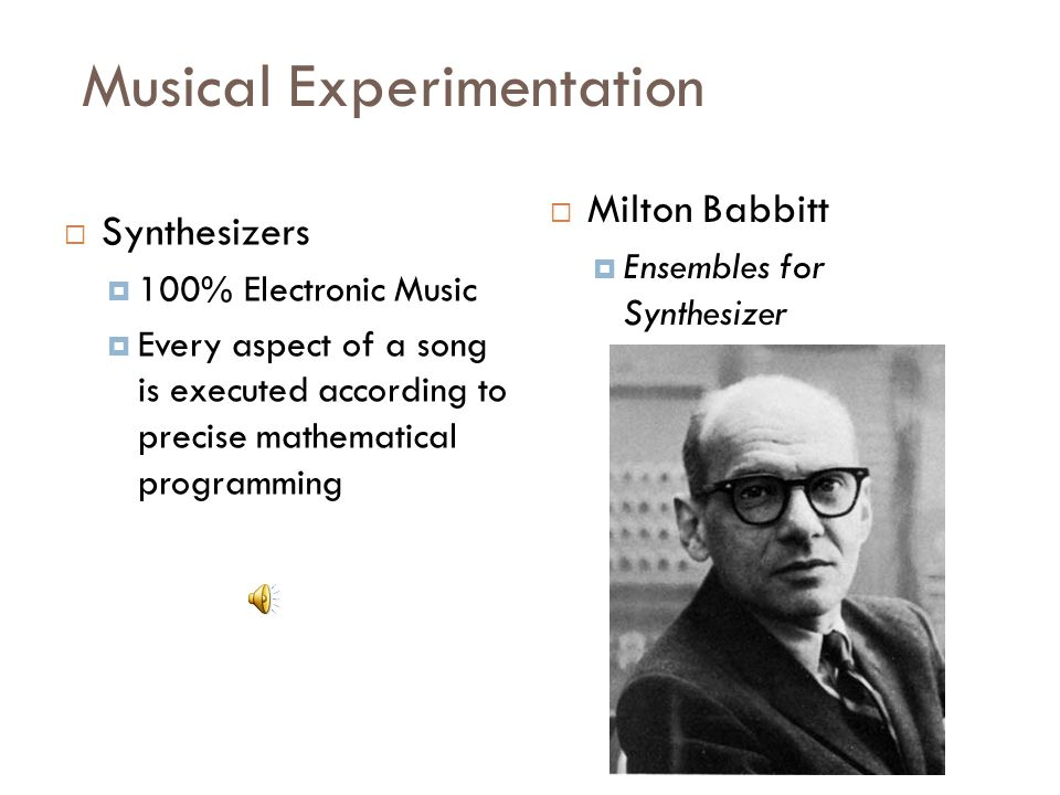 Musical Experimentation  Synthesizers  100% Electronic Music  Every aspect of a song is executed according to precise mathematical programming  Milton Babbitt  Ensembles for Synthesizer