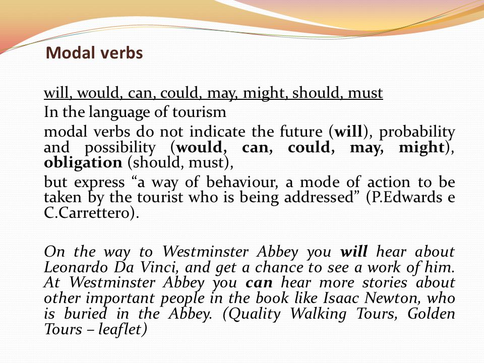 Modal verbs will, would, can, could, may, might, should, must In the language of tourism modal verbs do not indicate the future (will), probability and possibility (would, can, could, may, might), obligation (should, must), but express a way of behaviour, a mode of action to be taken by the tourist who is being addressed (P.Edwards e C.Carrettero).