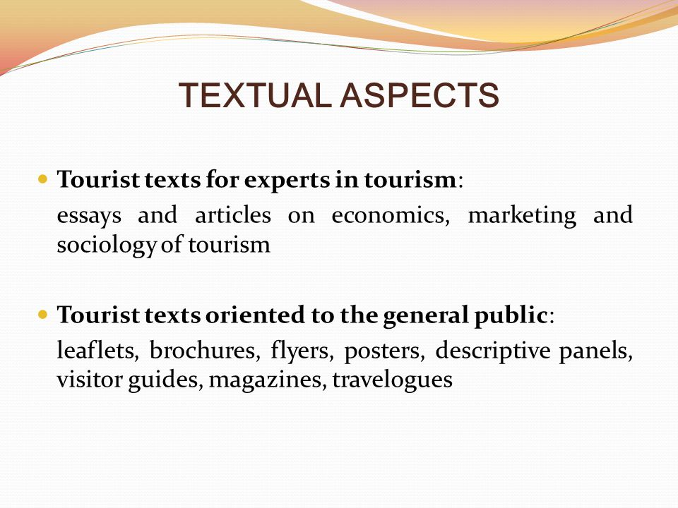 TEXTUAL ASPECTS Tourist texts for experts in tourism: essays and articles on economics, marketing and sociology of tourism Tourist texts oriented to the general public: leaflets, brochures, flyers, posters, descriptive panels, visitor guides, magazines, travelogues