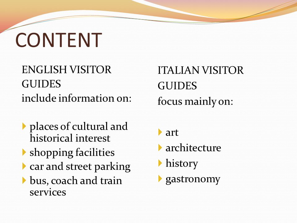 CONTENT ENGLISH VISITOR GUIDES include information on:  places of cultural and historical interest  shopping facilities  car and street parking  bus, coach and train services ITALIAN VISITOR GUIDES focus mainly on:  art  architecture  history  gastronomy