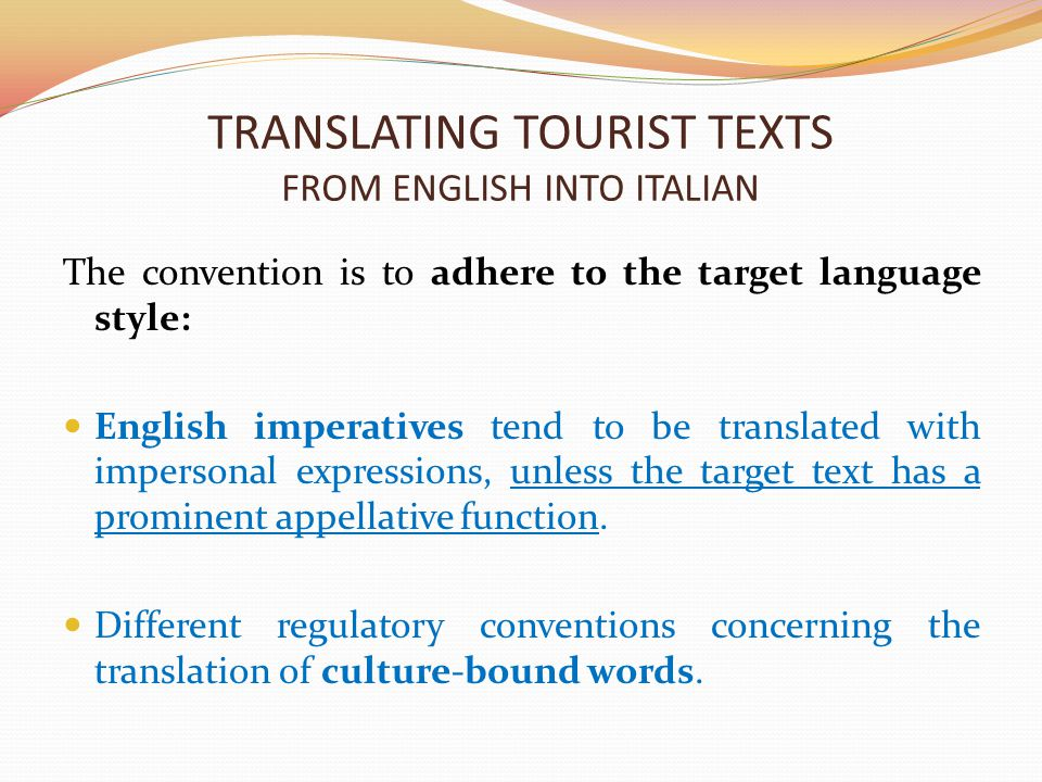 TRANSLATING TOURIST TEXTS FROM ENGLISH INTO ITALIAN The convention is to adhere to the target language style: English imperatives tend to be translated with impersonal expressions, unless the target text has a prominent appellative function.