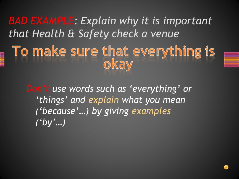 BAD EXAMPLE: Explain why it is important that Health & Safety check a venue Don't use words such as 'everything' or 'things' and explain what you mean ('because'…) by giving examples ('by'…)
