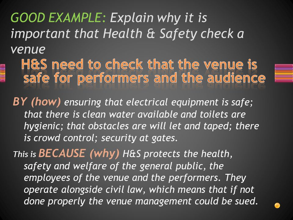 GOOD EXAMPLE: Explain why it is important that Health & Safety check a venue BY (how) ensuring that electrical equipment is safe; that there is clean water available and toilets are hygienic; that obstacles are will let and taped; there is crowd control; security at gates.