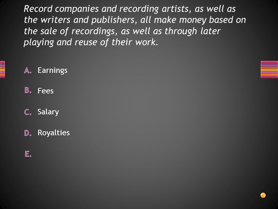 Record companies and recording artists, as well as the writers and publishers, all make money based on the sale of recordings, as well as through later playing and reuse of their work.