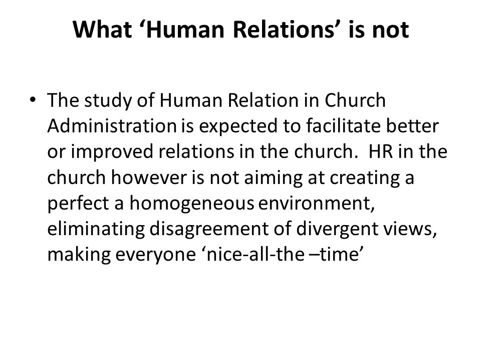 What 'Human Relations' is not The study of Human Relation in Church Administration is expected to facilitate better or improved relations in the church.