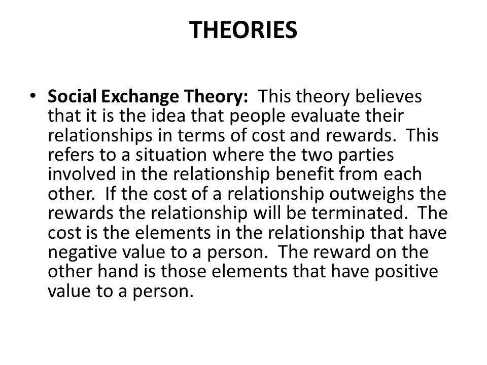 THEORIES Social Exchange Theory: This theory believes that it is the idea that people evaluate their relationships in terms of cost and rewards.