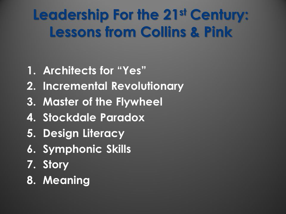 "Leadership For the 21 st Century: Lessons from Collins & Pink 1.Architects for ""Yes"" 2.Incremental Revolutionary 3.Master of the Flywheel 4.Stockdale"