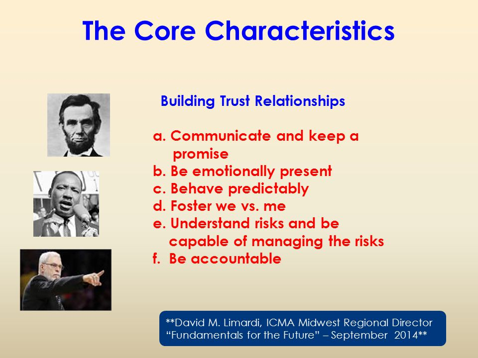 The Core Characteristics Building Trust Relationships a. Communicate and keep a promise b. Be emotionally present c. Behave predictably d. Foster we v