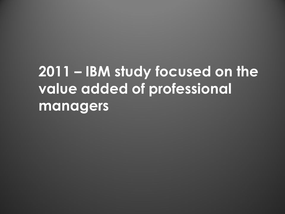 2011 – IBM study focused on the value added of professional managers