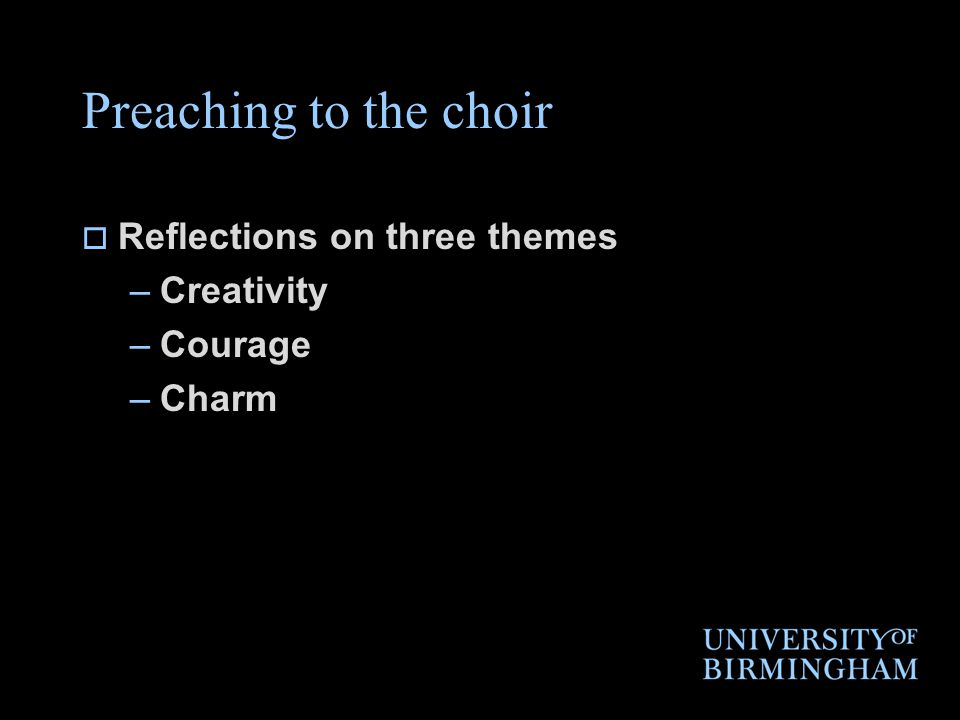 Preaching to the choir  Reflections on three themes –Creativity –Courage –Charm