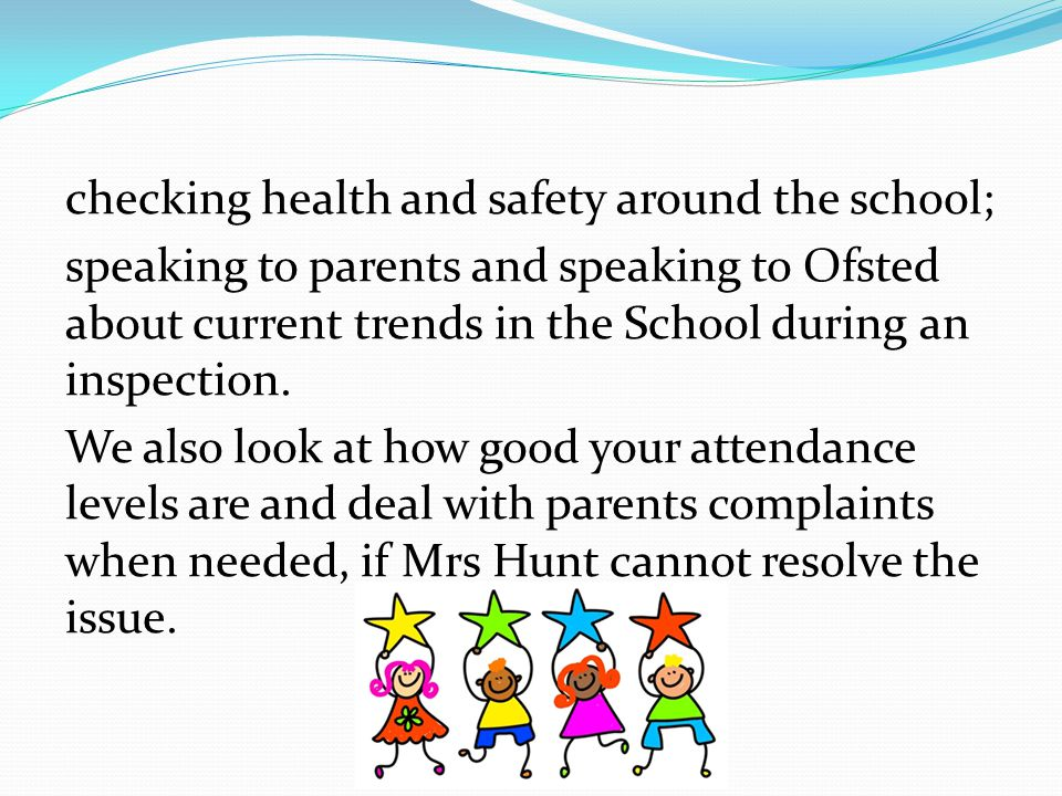 checking health and safety around the school; speaking to parents and speaking to Ofsted about current trends in the School during an inspection.