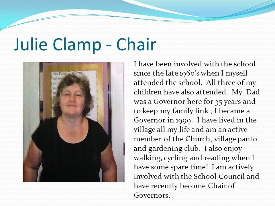 Julie Clamp - Chair I have been involved with the school since the late 1960's when I myself attended the school.