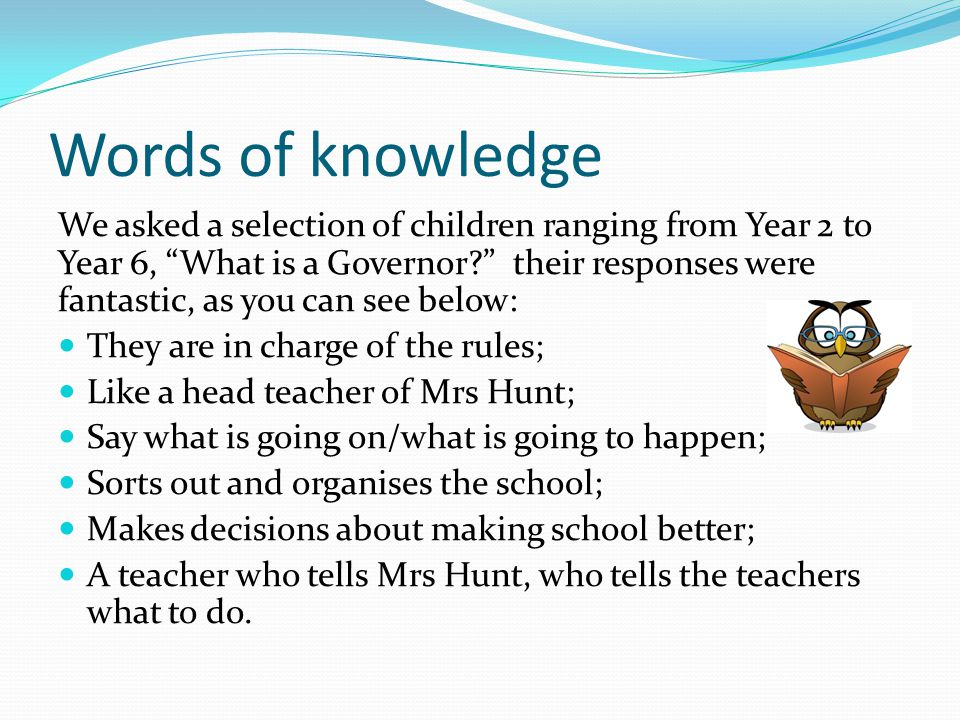 Words of knowledge We asked a selection of children ranging from Year 2 to Year 6, What is a Governor? their responses were fantastic, as you can see below: They are in charge of the rules; Like a head teacher of Mrs Hunt; Say what is going on/what is going to happen; Sorts out and organises the school; Makes decisions about making school better; A teacher who tells Mrs Hunt, who tells the teachers what to do.