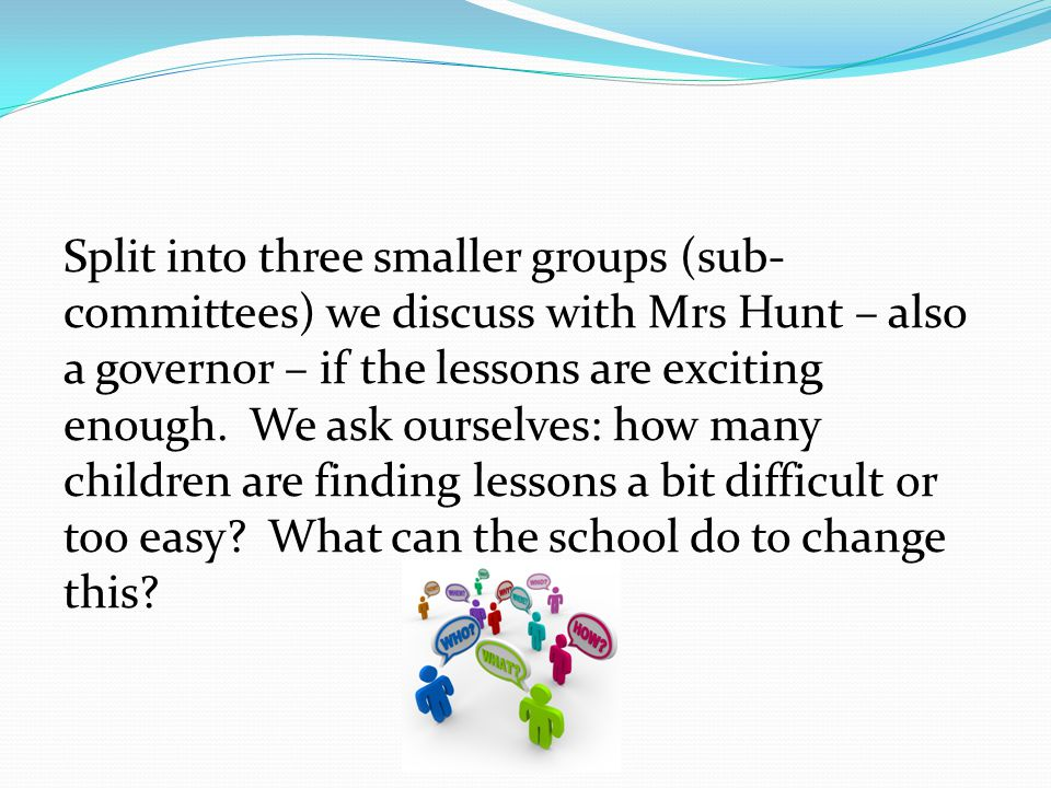 Split into three smaller groups (sub- committees) we discuss with Mrs Hunt – also a governor – if the lessons are exciting enough.