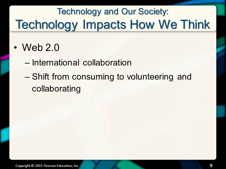 Technology and Our Society: Technology Impacts How We Think Web 2.0 –International collaboration –Shift from consuming to volunteering and collaborating Copyright © 2015 Pearson Education, Inc.
