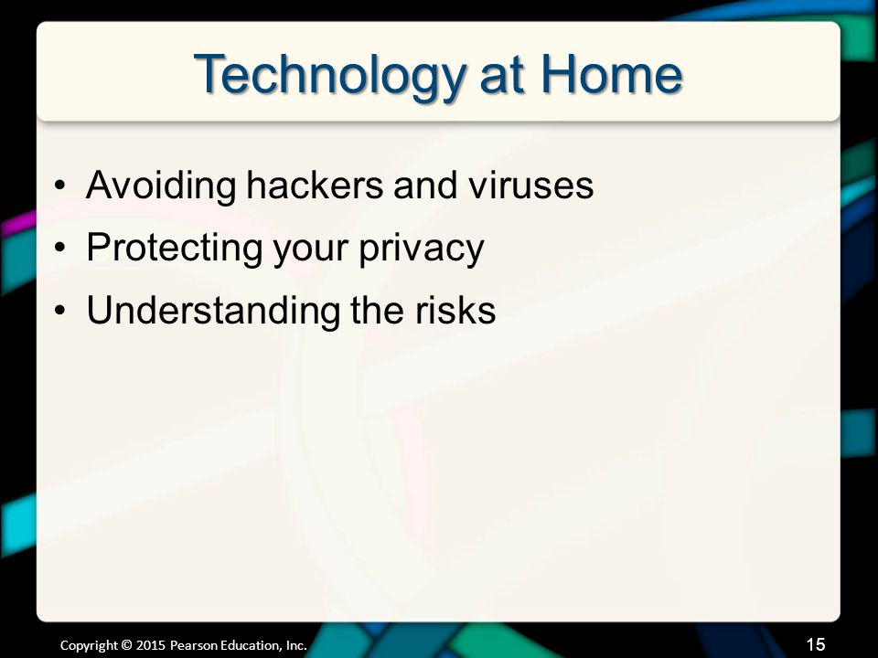 Technology at Home Avoiding hackers and viruses Protecting your privacy Understanding the risks Copyright © 2015 Pearson Education, Inc.