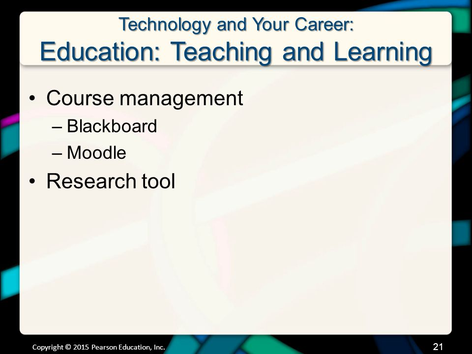 Technology and Your Career: Education: Teaching and Learning Course management –Blackboard –Moodle Research tool Copyright © 2015 Pearson Education, Inc.