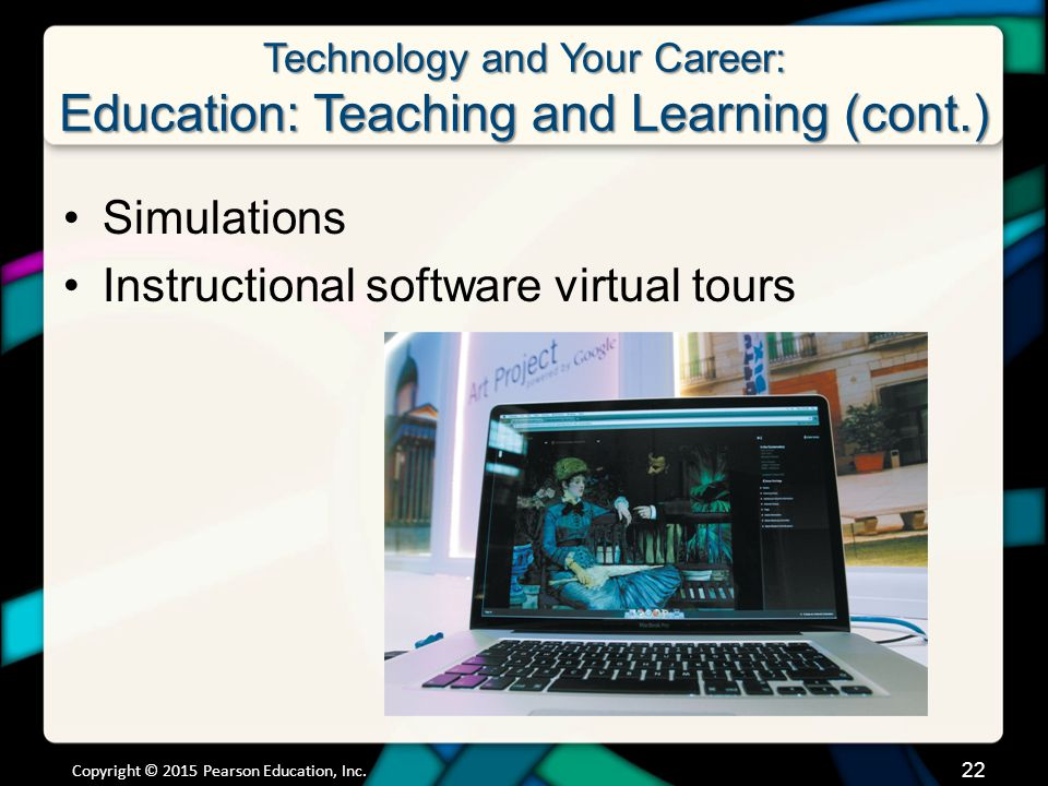 Technology and Your Career: Education: Teaching and Learning (cont.) Simulations Instructional software virtual tours Copyright © 2015 Pearson Education, Inc.