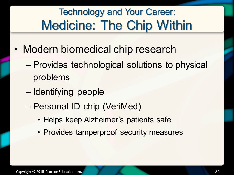 Technology and Your Career: Medicine: The Chip Within Modern biomedical chip research –Provides technological solutions to physical problems –Identifying people –Personal ID chip (VeriMed) Helps keep Alzheimer's patients safe Provides tamperproof security measures Copyright © 2015 Pearson Education, Inc.