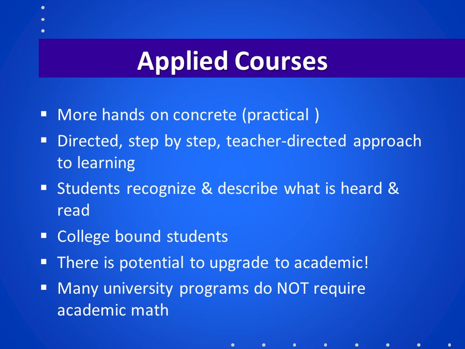 Applied Courses  More hands on concrete (practical )  Directed, step by step, teacher-directed approach to learning  Students recognize & describe