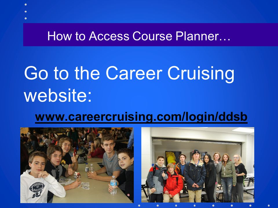 How to Access Course Planner… Go to the Career Cruising website: www.careercruising.com/login/ddsb
