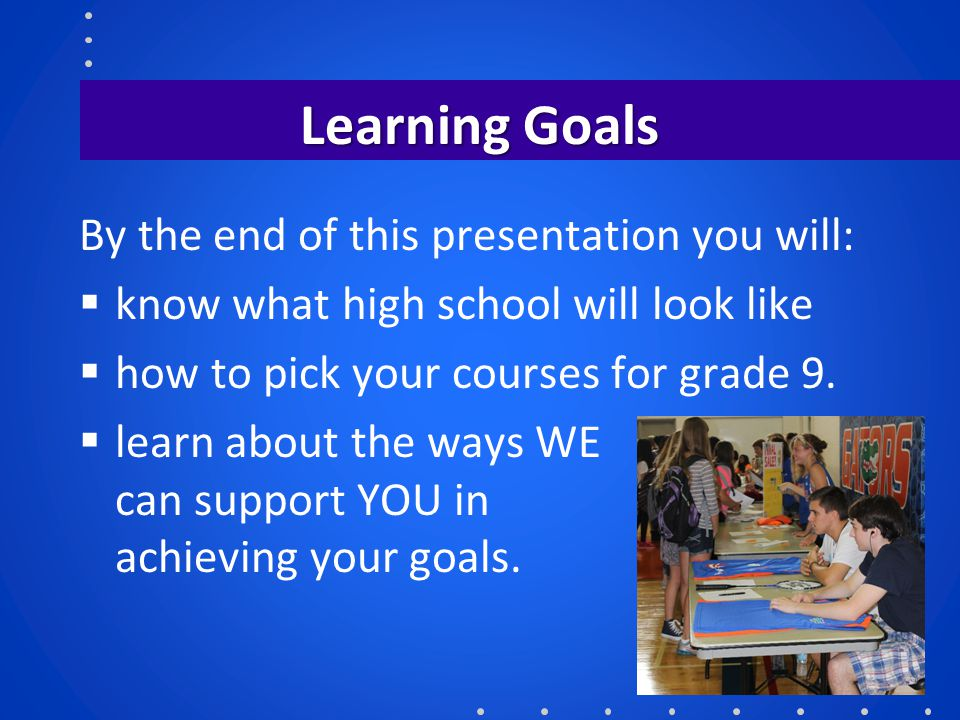 Learning Goals By the end of this presentation you will:  know what high school will look like  how to pick your courses for grade 9.  learn about
