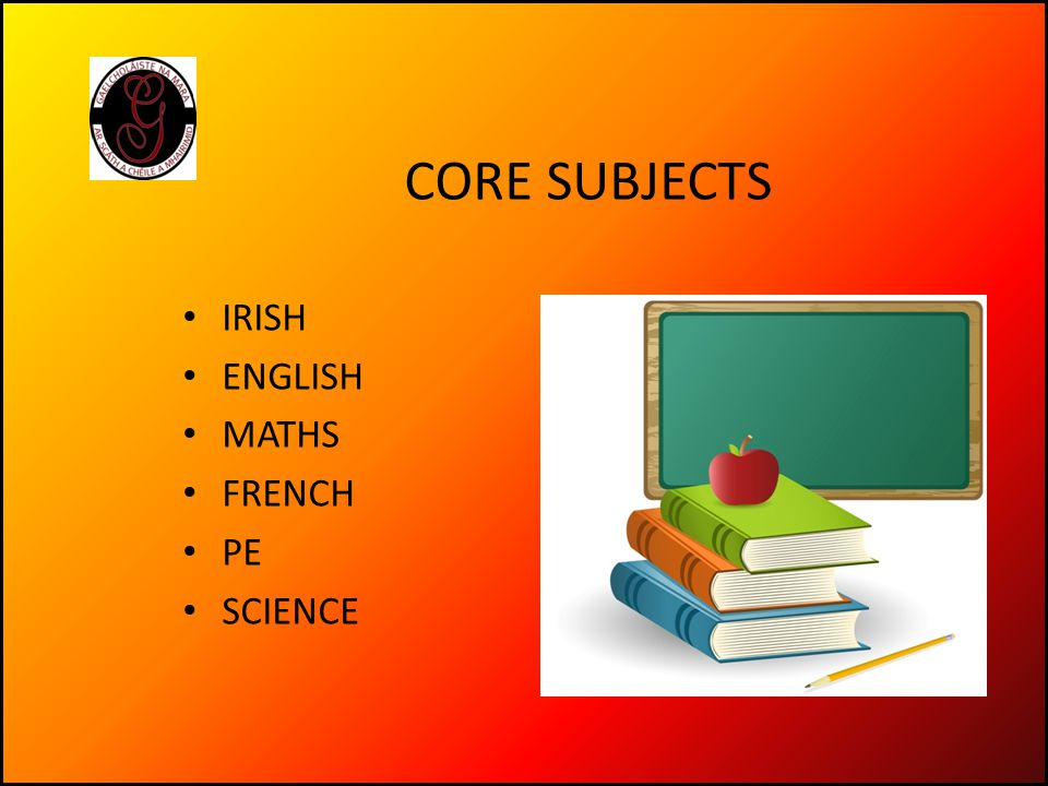 CORE SUBJECTS IRISH ENGLISH MATHS FRENCH PE SCIENCE