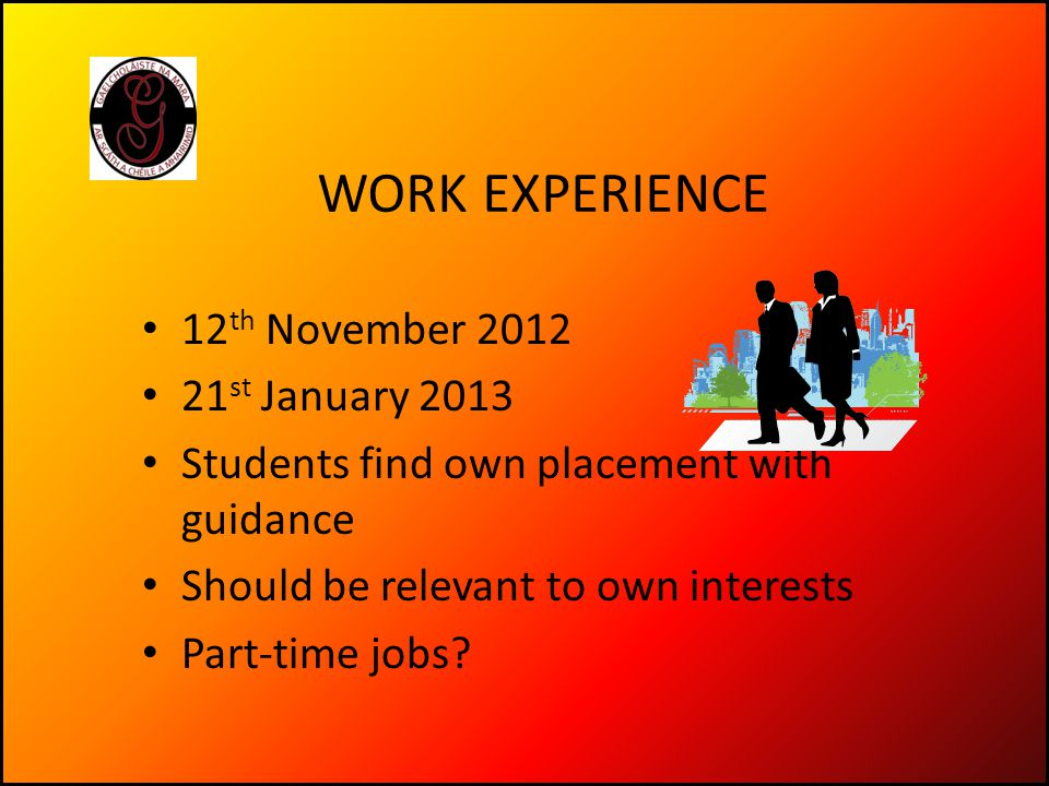 WORK EXPERIENCE 12 th November 2012 21 st January 2013 Students find own placement with guidance Should be relevant to own interests Part-time jobs