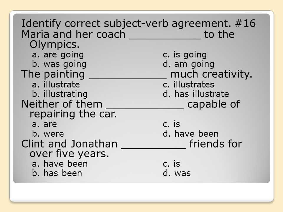 Identify correct subject-verb agreement. #16 Maria and her coach ___________ to the Olympics. a. are goingc. is going b. was goingd. am going The pain