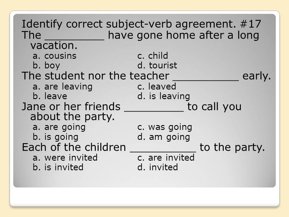 Identify correct subject-verb agreement. #17 The _________ have gone home after a long vacation. a. cousinsc. child b. boyd. tourist The student nor t