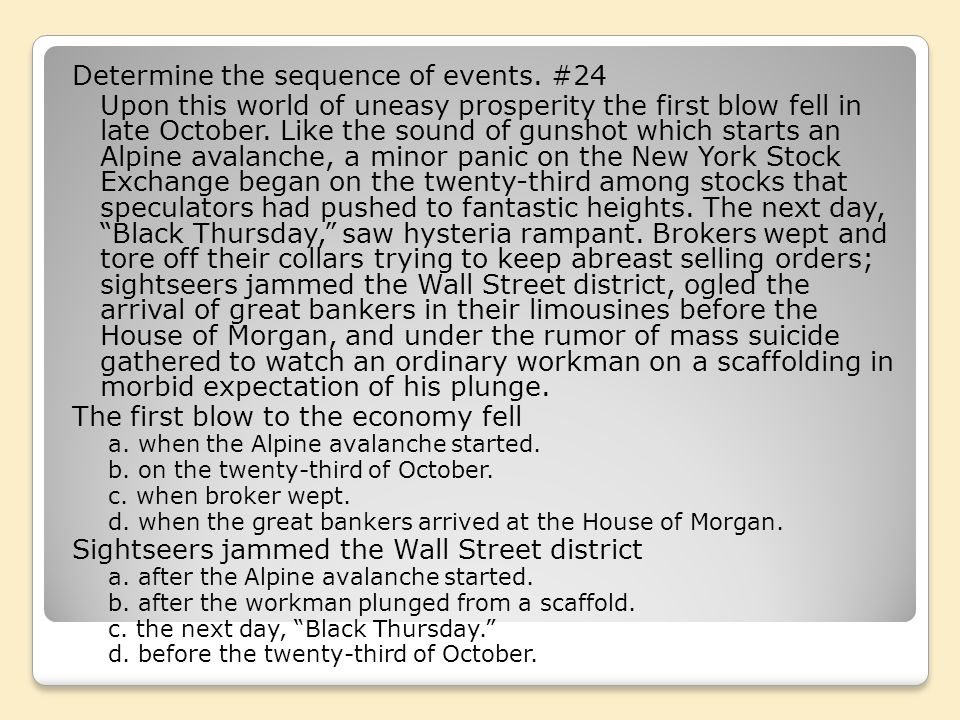 Determine the sequence of events. #24 Upon this world of uneasy prosperity the first blow fell in late October. Like the sound of gunshot which starts
